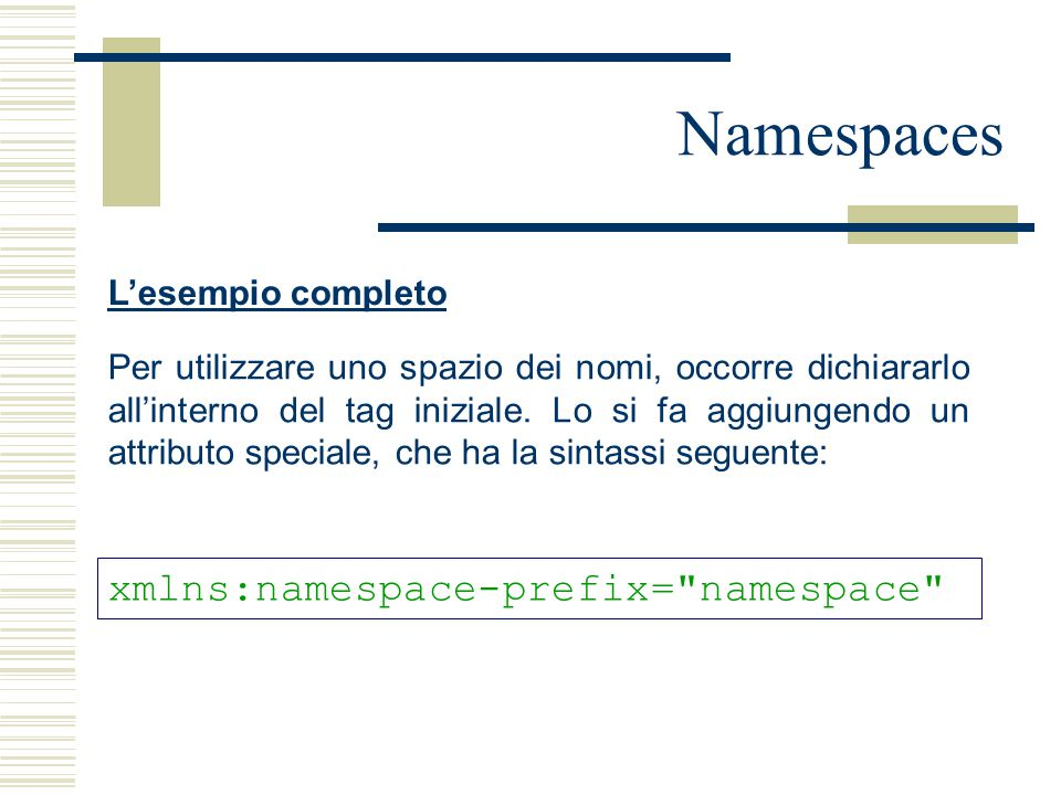 Namespaces L'esempio completo Per utilizzare uno spazio dei nomi, occorre dichiararlo all'interno del tag iniziale. Lo si fa aggiungendo un attributo