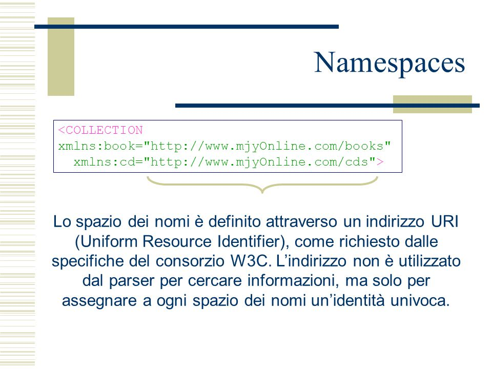 Namespaces <COLLECTION xmlns:book= http://www.mjyOnline.com/books xmlns:cd= http://www.mjyOnline.com/cds > Lo spazio dei nomi è definito attraverso un indirizzo URI (Uniform Resource Identifier), come richiesto dalle specifiche del consorzio W3C.