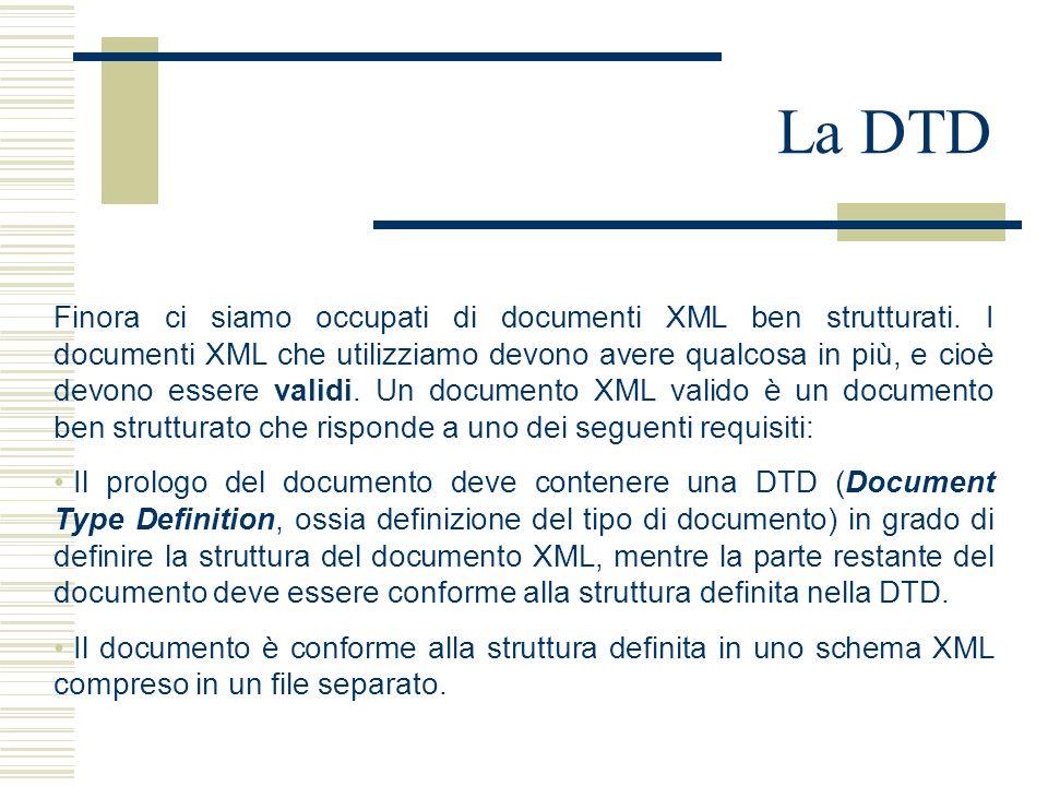 La DTD Finora ci siamo occupati di documenti XML ben strutturati. I documenti XML che utilizziamo devono avere qualcosa in più, e cioè devono essere v