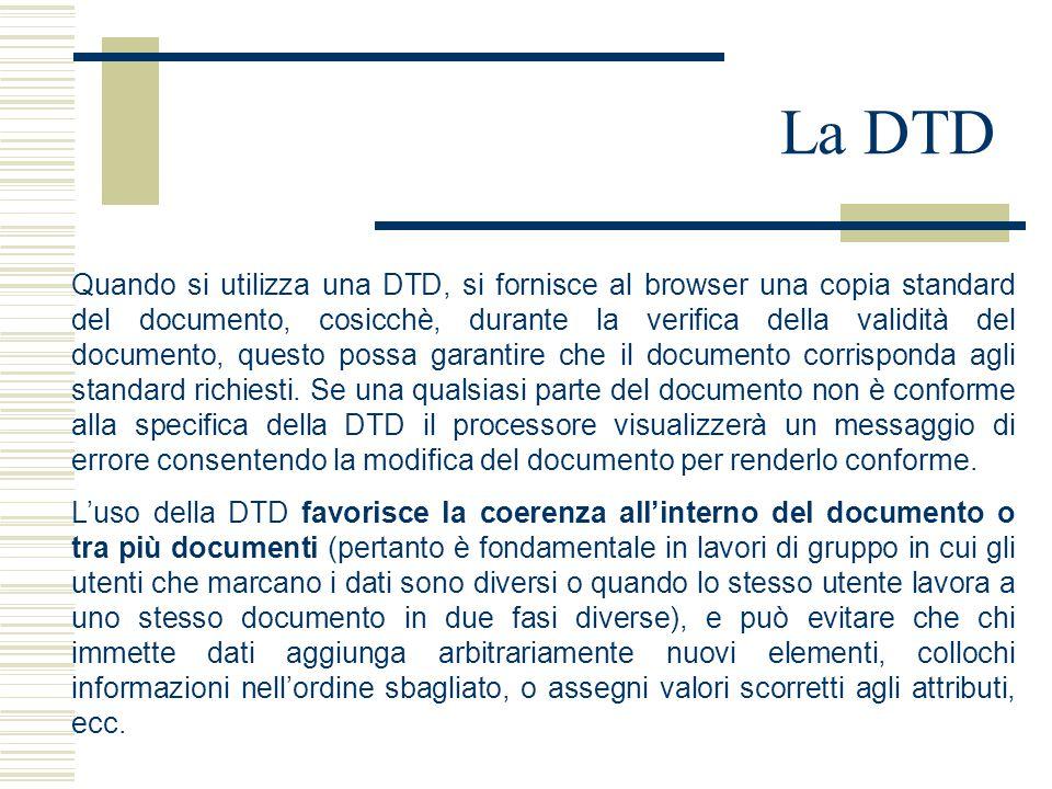 La DTD Quando si utilizza una DTD, si fornisce al browser una copia standard del documento, cosicchè, durante la verifica della validità del documento, questo possa garantire che il documento corrisponda agli standard richiesti.