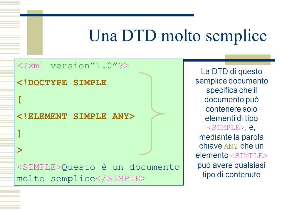 Una DTD molto semplice <!DOCTYPE SIMPLE [ ] > Questo è un documento molto semplice La DTD di questo semplice documento specifica che il documento può contenere solo elementi di tipo, e, mediante la parola chiave ANY che un elemento può avere qualsiasi tipo di contenuto