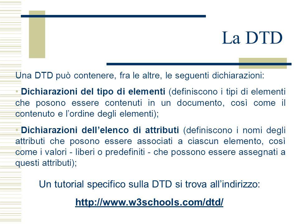 La DTD Una DTD può contenere, fra le altre, le seguenti dichiarazioni: Dichiarazioni del tipo di elementi (definiscono i tipi di elementi che posono essere contenuti in un documento, così come il contenuto e l'ordine degli elementi); Dichiarazioni dell'elenco di attributi (definiscono i nomi degli attributi che posono essere associati a ciascun elemento, così come i valori - liberi o predefiniti - che possono essere assegnati a questi attributi); Un tutorial specifico sulla DTD si trova all'indirizzo: http://www.w3schools.com/dtd/