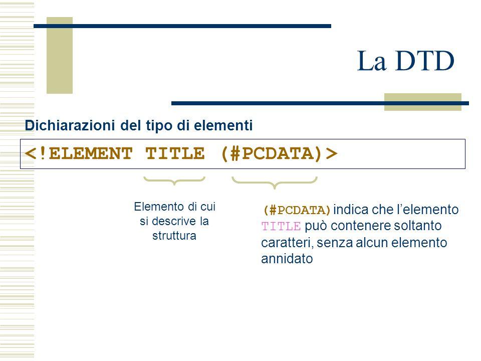 La DTD Dichiarazioni del tipo di elementi Elemento di cui si descrive la struttura (#PCDATA) indica che l'elemento TITLE può contenere soltanto caratteri, senza alcun elemento annidato