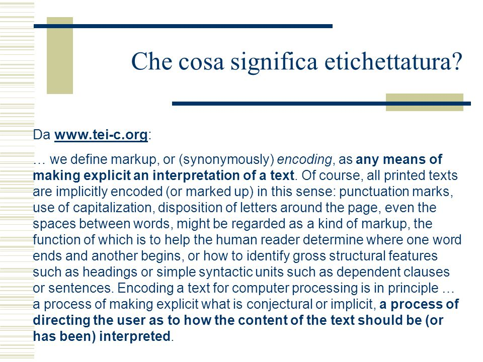 Che cosa significa etichettatura? Da www.tei-c.org:www.tei-c.org … we define markup, or (synonymously) encoding, as any means of making explicit an in