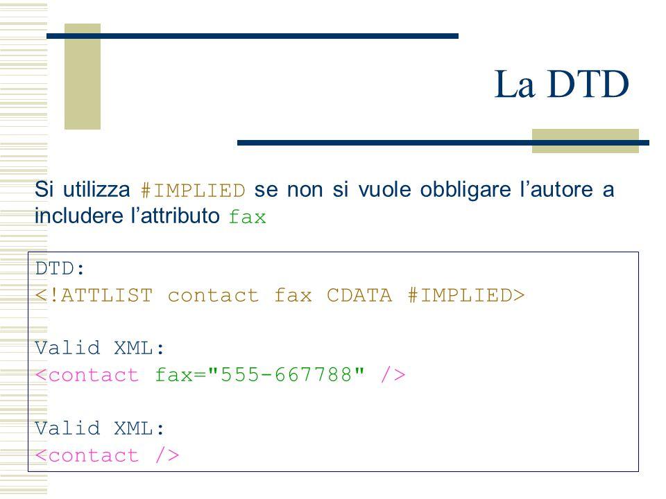 La DTD DTD: Valid XML: Valid XML: Si utilizza #IMPLIED se non si vuole obbligare l'autore a includere l'attributo fax