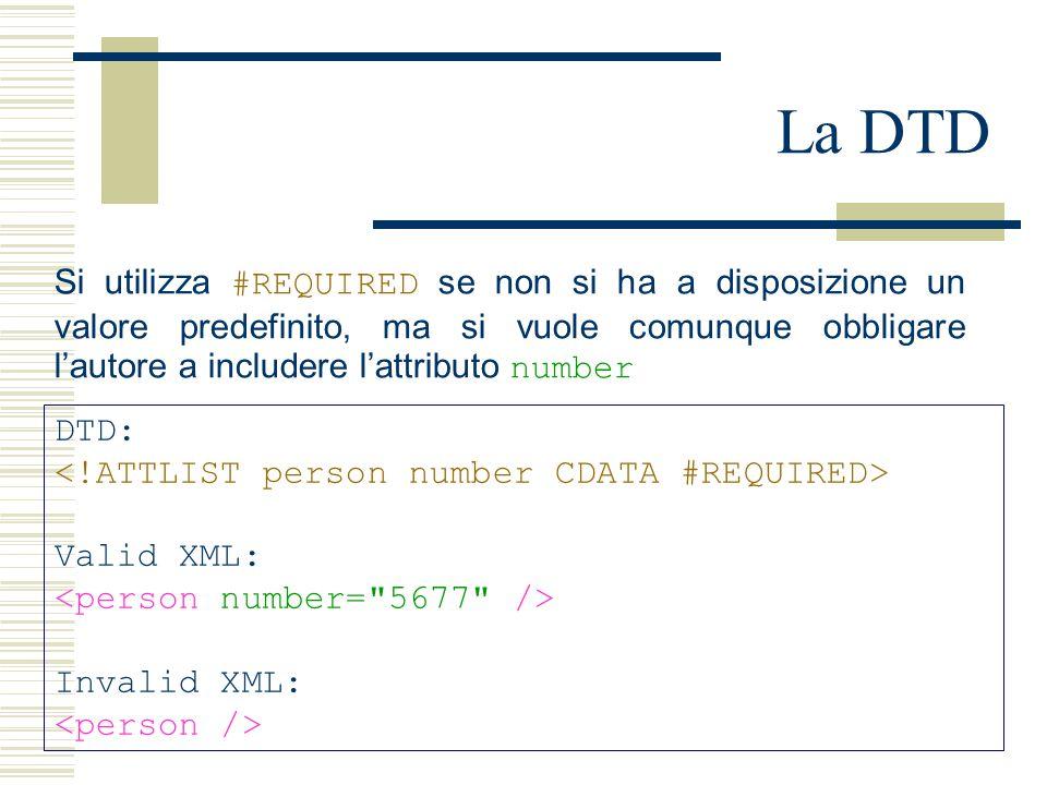 La DTD DTD: Valid XML: Invalid XML: Si utilizza #REQUIRED se non si ha a disposizione un valore predefinito, ma si vuole comunque obbligare l'autore a