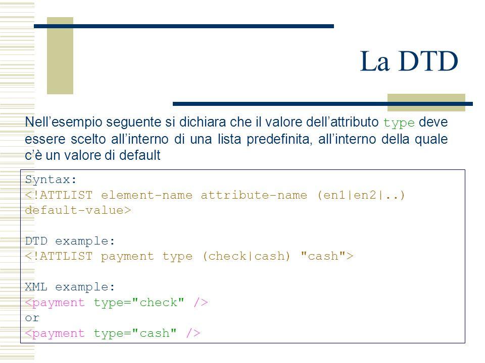 La DTD Syntax: DTD example: XML example: or Nell'esempio seguente si dichiara che il valore dell'attributo type deve essere scelto all'interno di una lista predefinita, all'interno della quale c'è un valore di default