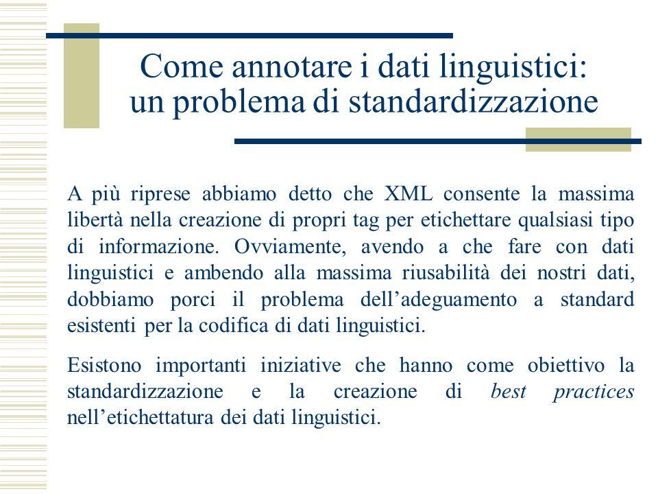 Come annotare i dati linguistici: un problema di standardizzazione A più riprese abbiamo detto che XML consente la massima libertà nella creazione di propri tag per etichettare qualsiasi tipo di informazione.