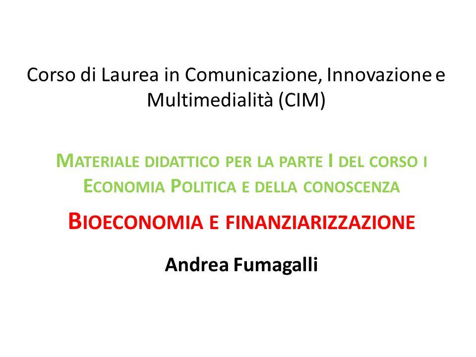 Corso di Laurea in Comunicazione, Innovazione e Multimedialità (CIM) M ATERIALE DIDATTICO PER LA PARTE I DEL CORSO I E CONOMIA P OLITICA E DELLA CONOSCENZA B IOECONOMIA E FINANZIARIZZAZIONE Andrea Fumagalli