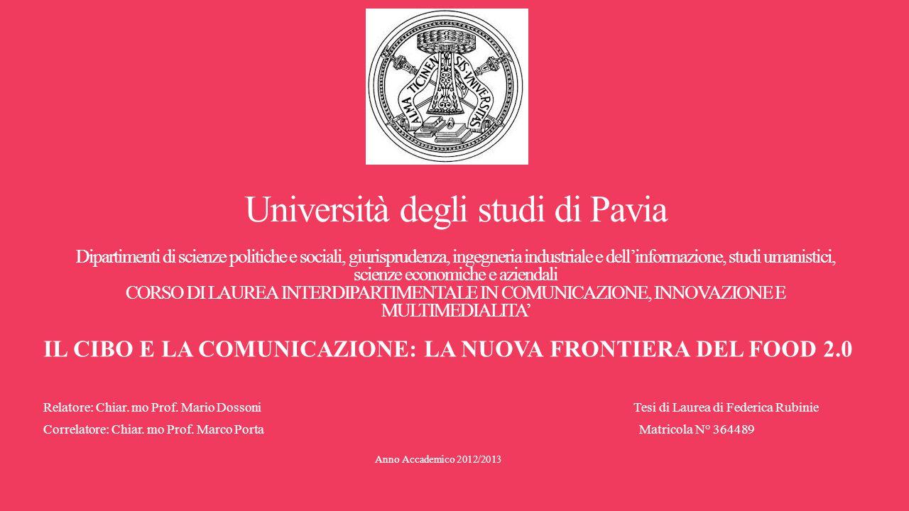 Università degli studi di Pavia Dipartimenti di scienze politiche e sociali, giurisprudenza, ingegneria industriale e dell'informazione, studi umanistici, scienze economiche e aziendali CORSO DI LAUREA INTERDIPARTIMENTALE IN COMUNICAZIONE, INNOVAZIONE E MULTIMEDIALITA' IL CIBO E LA COMUNICAZIONE: LA NUOVA FRONTIERA DEL FOOD 2.0 Relatore: Chiar.