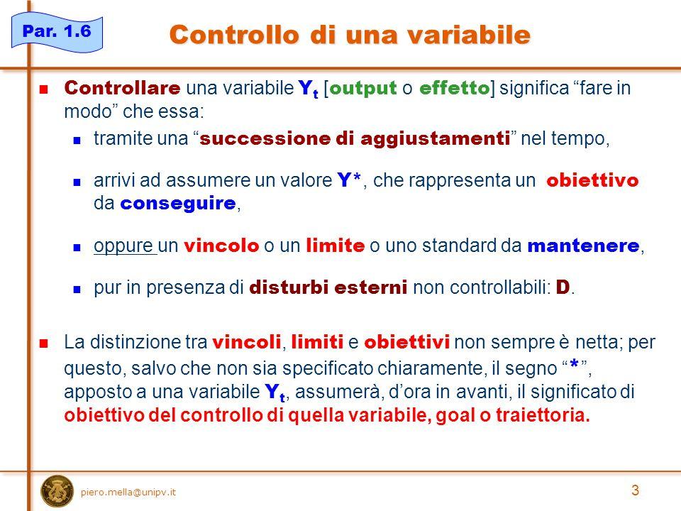3 Controllo di una variabile Controllare una variabile Y t [ output o effetto ] significa fare in modo che essa: tramite una successione di aggiustamenti nel tempo, arrivi ad assumere un valore Y*, che rappresenta un obiettivo da conseguire, oppure un vincolo o un limite o uno standard da mantenere, pur in presenza di disturbi esterni non controllabili: D.