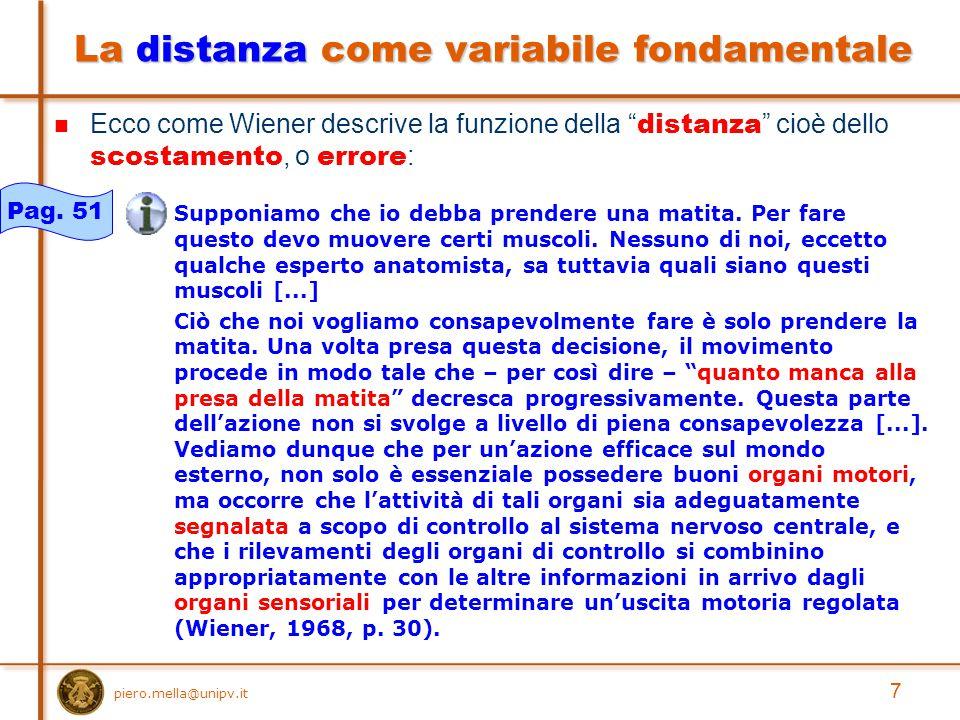 piero.mella@unipv.it 7 La distanza come variabile fondamentale Ecco come Wiener descrive la funzione della distanza cioè dello scostamento, o errore : Supponiamo che io debba prendere una matita.