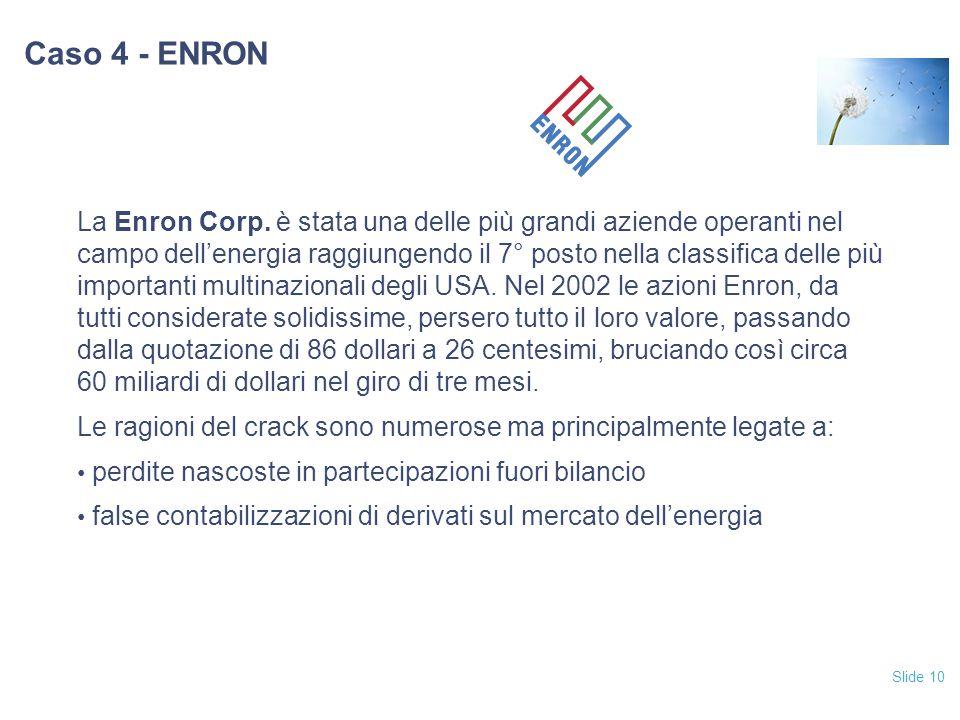Slide 10 Caso 4 - ENRON La Enron Corp. è stata una delle più grandi aziende operanti nel campo dell'energia raggiungendo il 7° posto nella classifica
