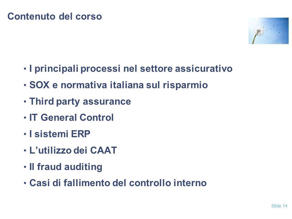 Slide 14 Contenuto del corso I principali processi nel settore assicurativo SOX e normativa italiana sul risparmio Third party assurance IT General Co