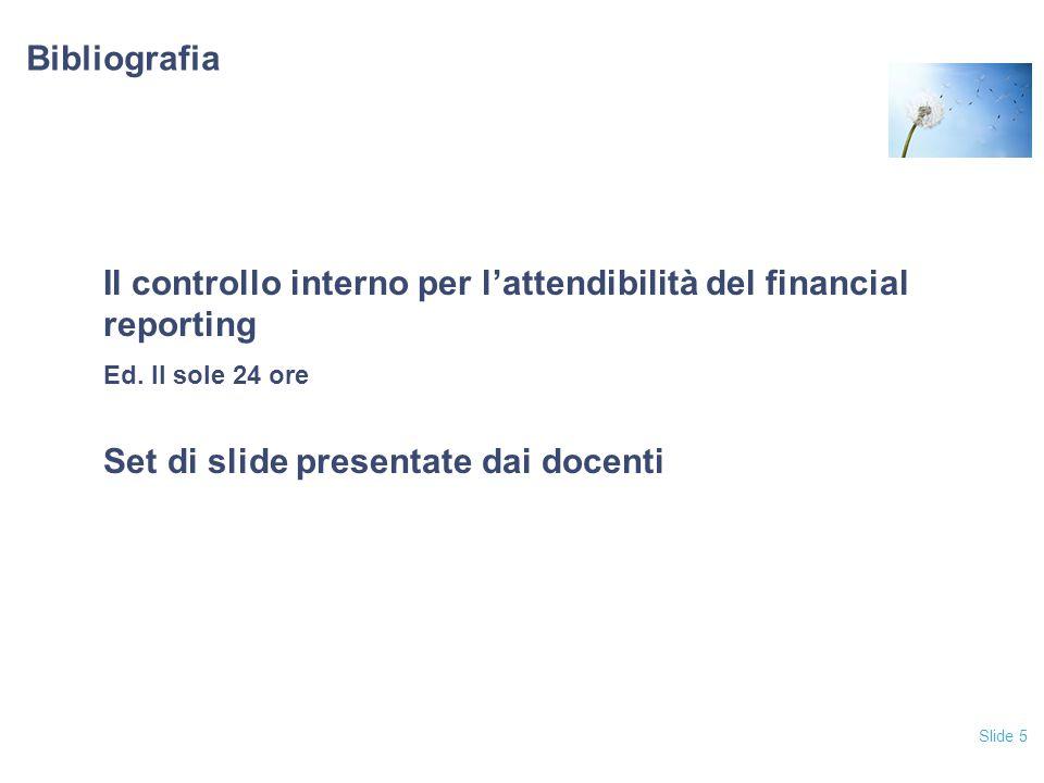Slide 5 Bibliografia Il controllo interno per l'attendibilità del financial reporting Ed. Il sole 24 ore Set di slide presentate dai docenti