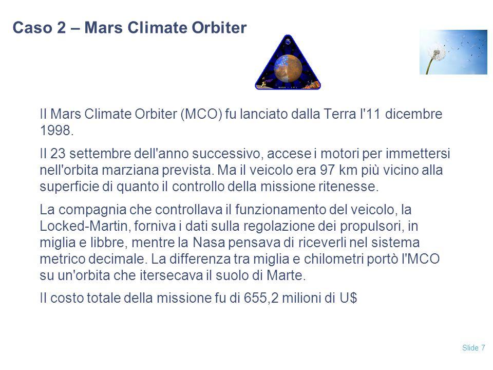 Slide 7 Caso 2 – Mars Climate Orbiter Il Mars Climate Orbiter (MCO) fu lanciato dalla Terra l'11 dicembre 1998. Il 23 settembre dell'anno successivo,