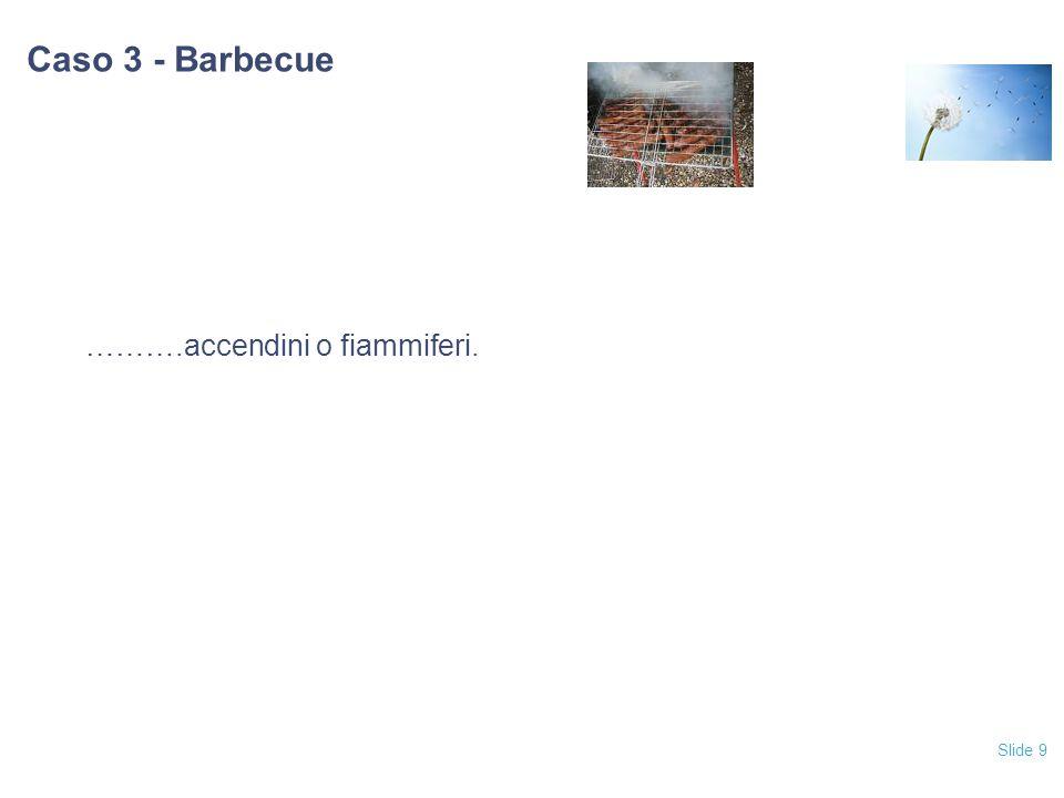 Slide 9 Caso 3 - Barbecue ……….accendini o fiammiferi.