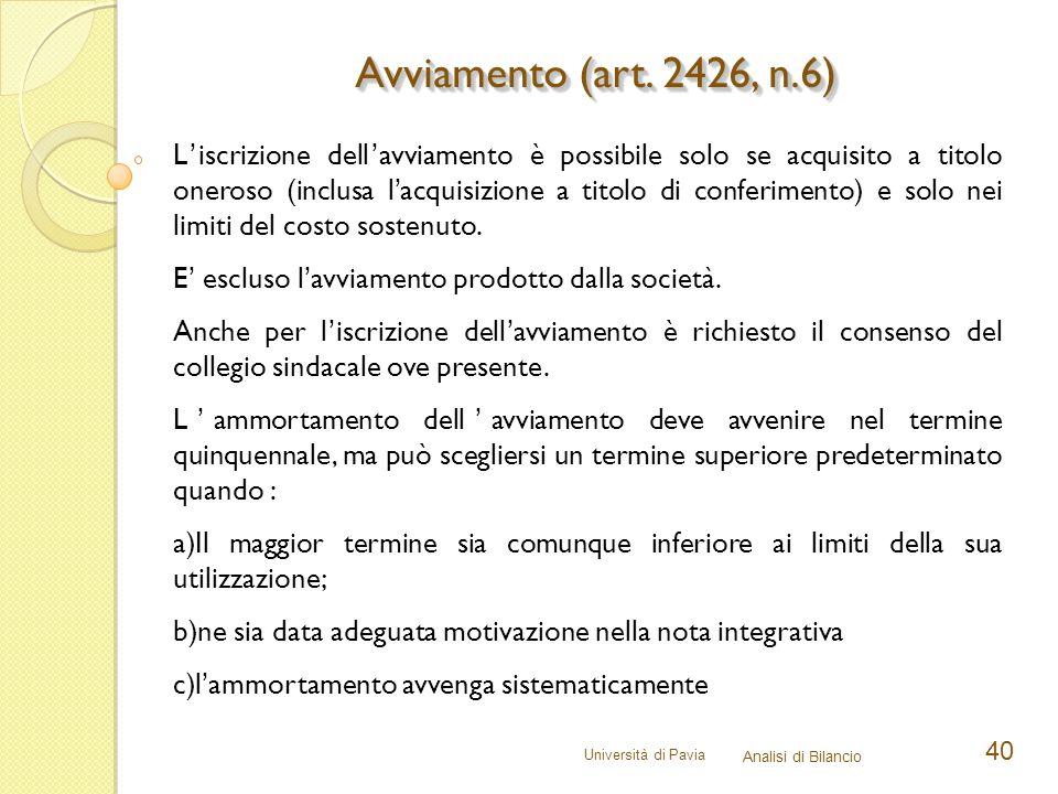 Università di Pavia Analisi di Bilancio 40 Avviamento (art. 2426, n.6) L'iscrizione dell'avviamento è possibile solo se acquisito a titolo oneroso (in