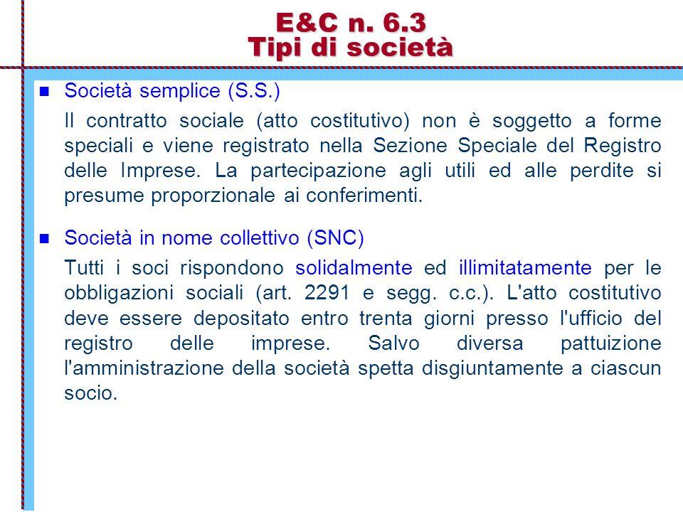 E&C n. 6.3 Tipi di società Società semplice (S.S.) Il contratto sociale (atto costitutivo) non è soggetto a forme speciali e viene registrato nella Se