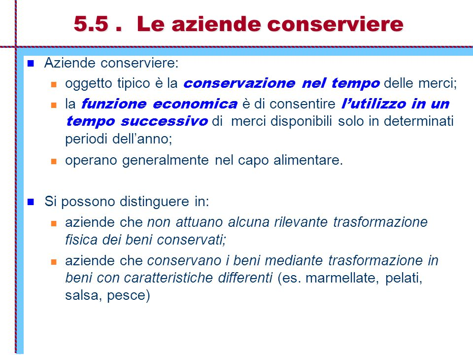 5.5. Le aziende conserviere Aziende conserviere: oggetto tipico è la conservazione nel tempo delle merci; la funzione economica è di consentire l'util