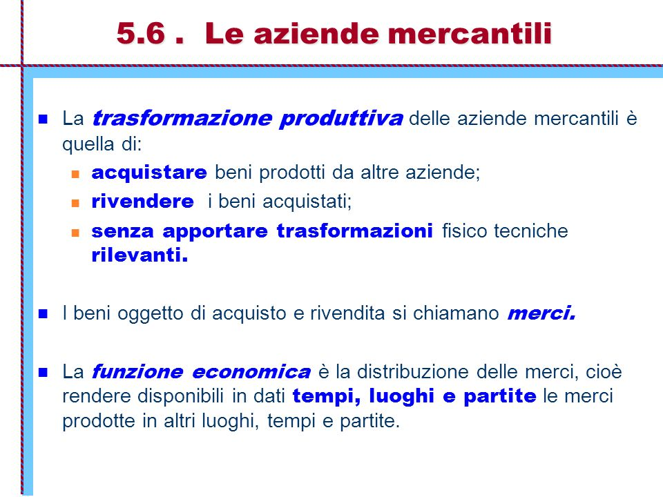 5.6. Le aziende mercantili La trasformazione produttiva delle aziende mercantili è quella di: acquistare beni prodotti da altre aziende; rivendere i b