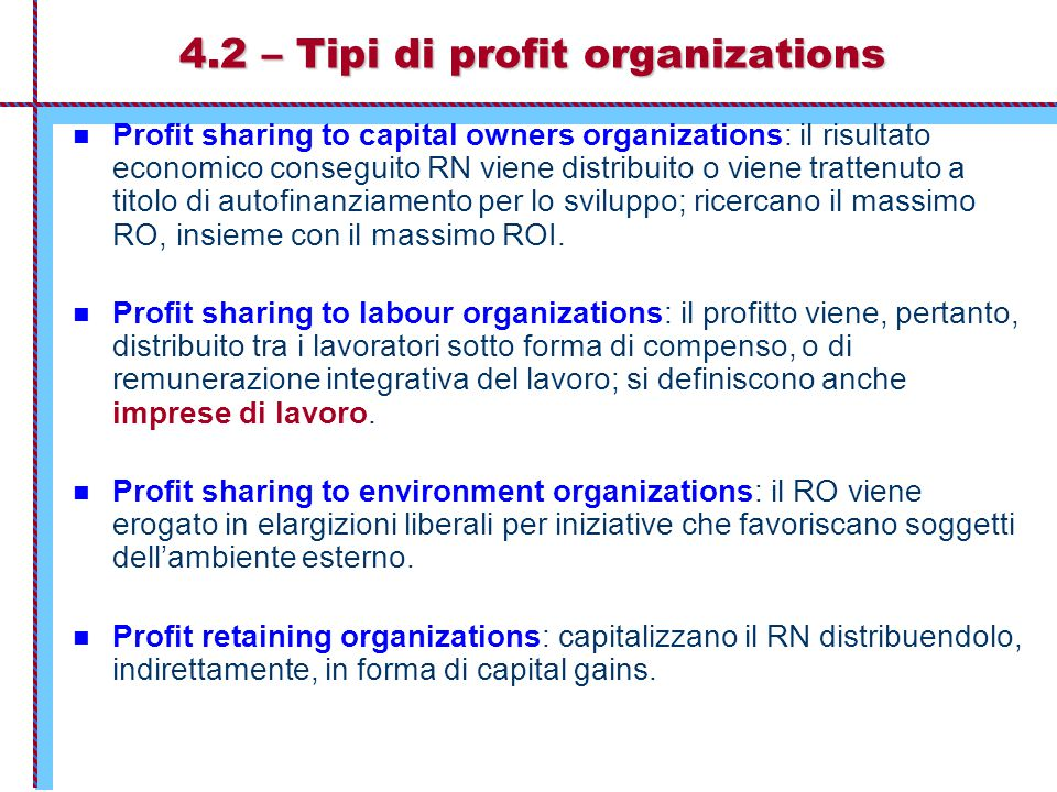 4.2 – Tipi di profit organizations Profit sharing to capital owners organizations: il risultato economico conseguito RN viene distribuito o viene trattenuto a titolo di autofinanziamento per lo sviluppo; ricercano il massimo RO, insieme con il massimo ROI.