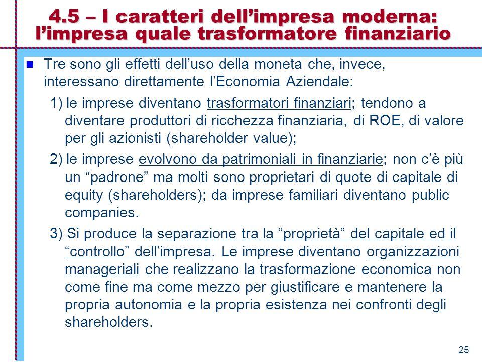25 4.5 – I caratteri dell'impresa moderna: l'impresa quale trasformatore finanziario Tre sono gli effetti dell'uso della moneta che, invece, interessano direttamente l'Economia Aziendale: 1) le imprese diventano trasformatori finanziari; tendono a diventare produttori di ricchezza finanziaria, di ROE, di valore per gli azionisti (shareholder value); 2) le imprese evolvono da patrimoniali in finanziarie; non c'è più un padrone ma molti sono proprietari di quote di capitale di equity (shareholders); da imprese familiari diventano public companies.