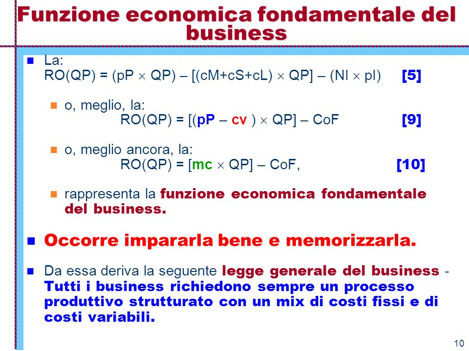 10 Funzione economica fondamentale del business La: RO(QP) = (pP  QP) – [(cM+cS+cL)  QP] – (NI  pI) [5] o, meglio, la: RO(QP) = [(pP – cv )  QP] –