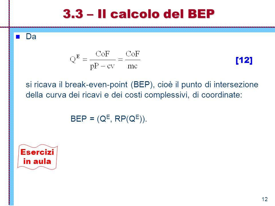 12 3.3 – Il calcolo del BEP Da [12] si ricava il break-even-point (BEP), cioè il punto di intersezione della curva dei ricavi e dei costi complessivi,