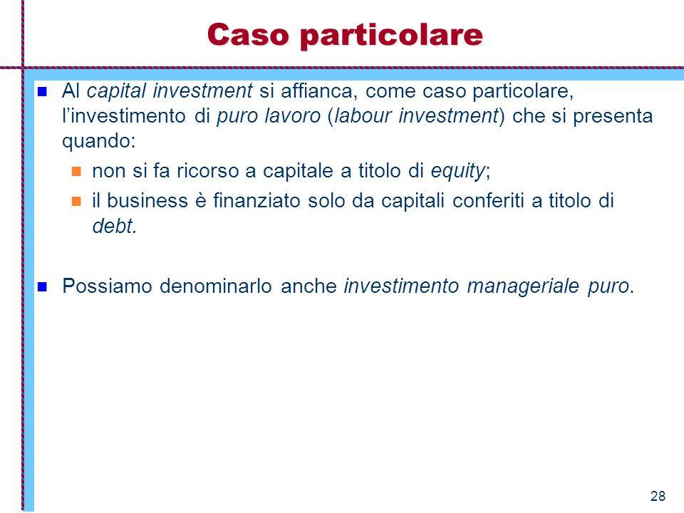 28 Caso particolare Al capital investment si affianca, come caso particolare, l'investimento di puro lavoro (labour investment) che si presenta quando