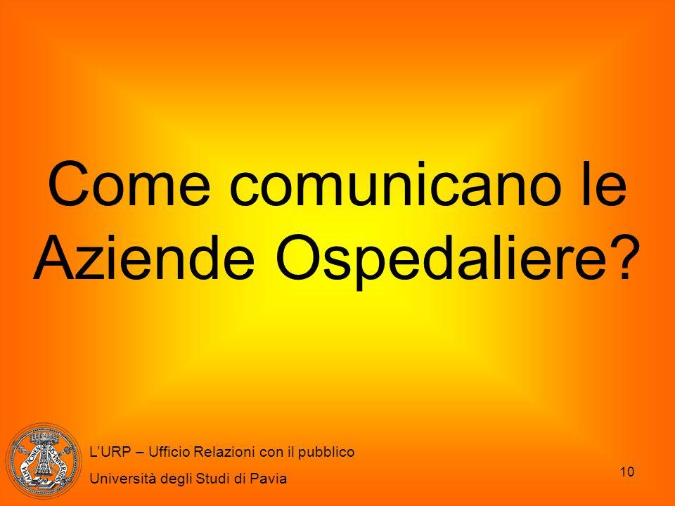 10 L'URP – Ufficio Relazioni con il pubblico Università degli Studi di Pavia Come comunicano le Aziende Ospedaliere?