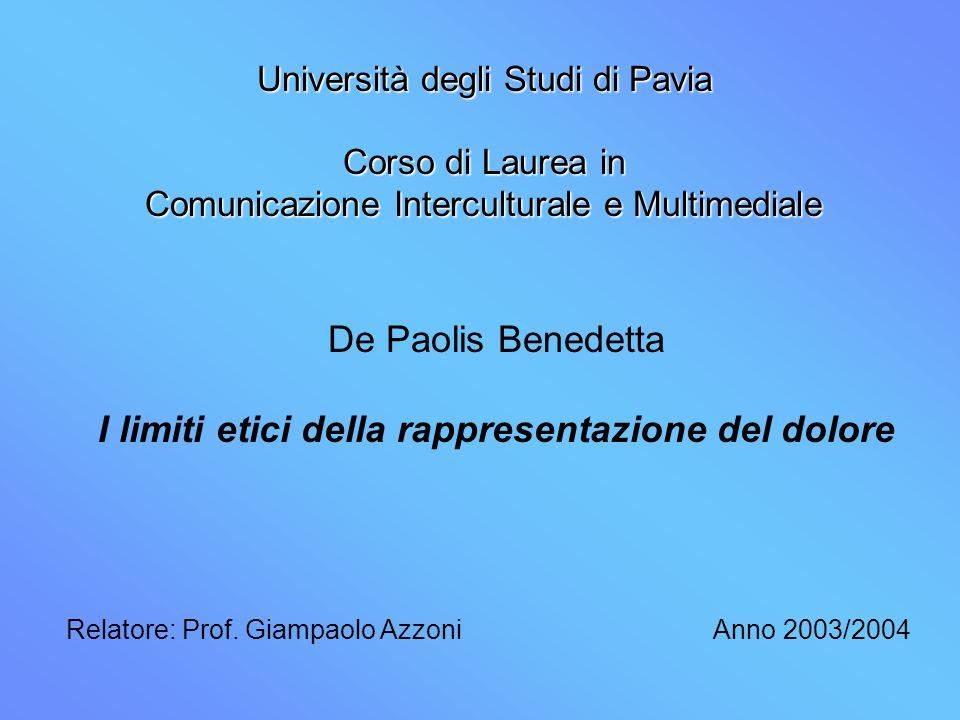 Università degli Studi di Pavia Corso di Laurea in Comunicazione Interculturale e Multimediale De Paolis Benedetta I limiti etici della rappresentazione del dolore Anno 2003/2004Relatore: Prof.