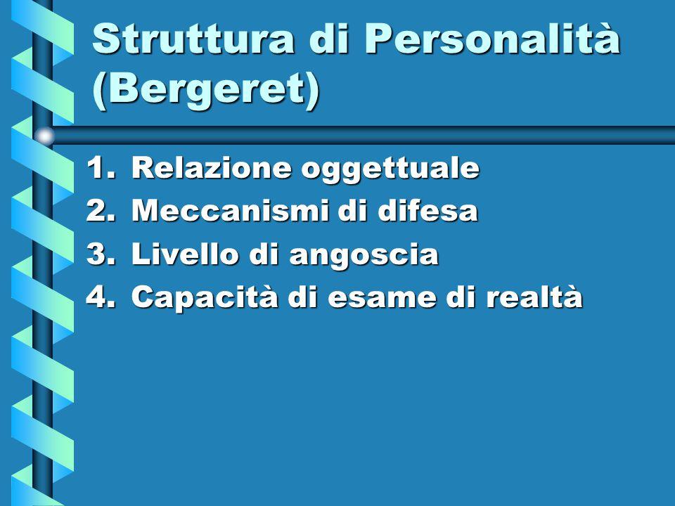 Struttura di Personalità (Bergeret) 1.Relazione oggettuale 2.Meccanismi di difesa 3.Livello di angoscia 4.Capacità di esame di realtà