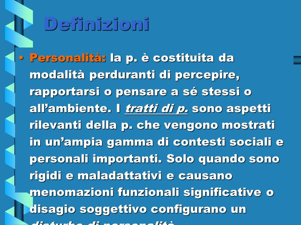 Definizioni Personalità: la p. è costituita da modalità perduranti di percepire, rapportarsi o pensare a sé stessi o all'ambiente. I tratti di p. sono