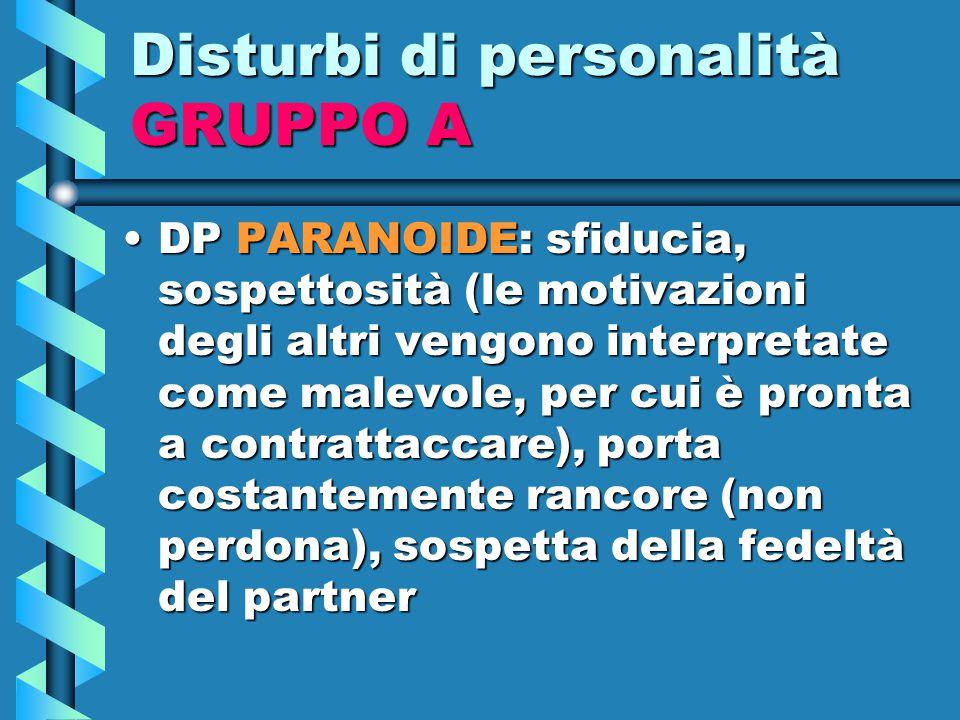 Disturbi di personalità GRUPPO A DP PARANOIDE: sfiducia, sospettosità (le motivazioni degli altri vengono interpretate come malevole, per cui è pronta