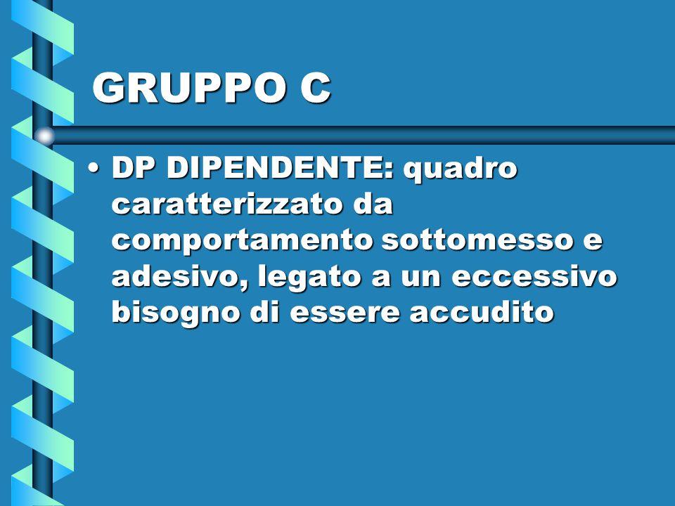 GRUPPO C DP DIPENDENTE: quadro caratterizzato da comportamento sottomesso e adesivo, legato a un eccessivo bisogno di essere accuditoDP DIPENDENTE: qu