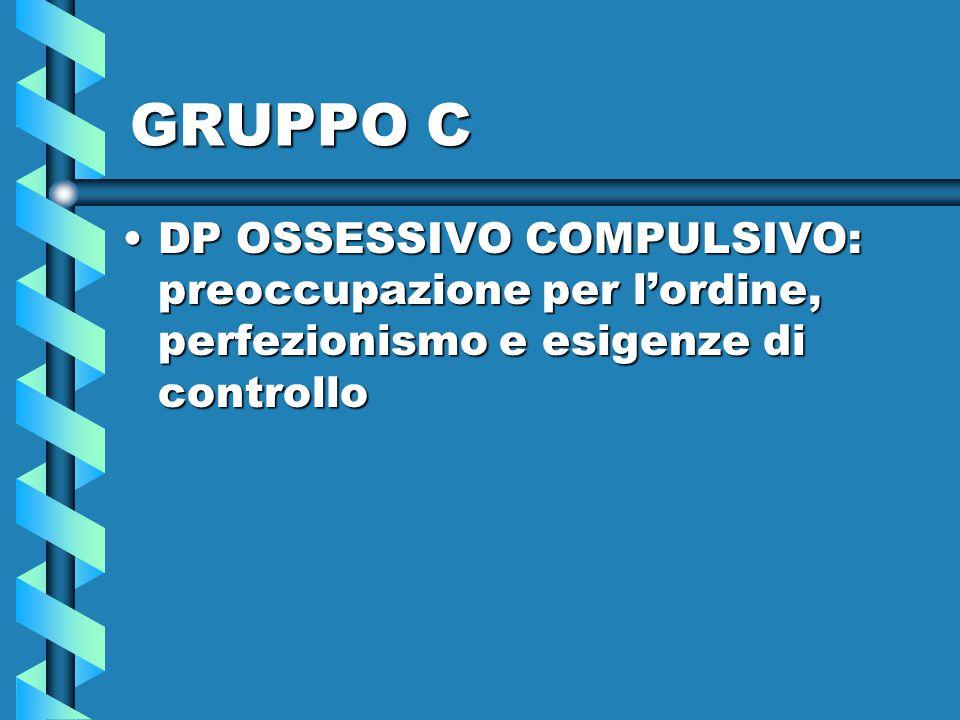 GRUPPO C DP OSSESSIVO COMPULSIVO: preoccupazione per l'ordine, perfezionismo e esigenze di controlloDP OSSESSIVO COMPULSIVO: preoccupazione per l'ordi