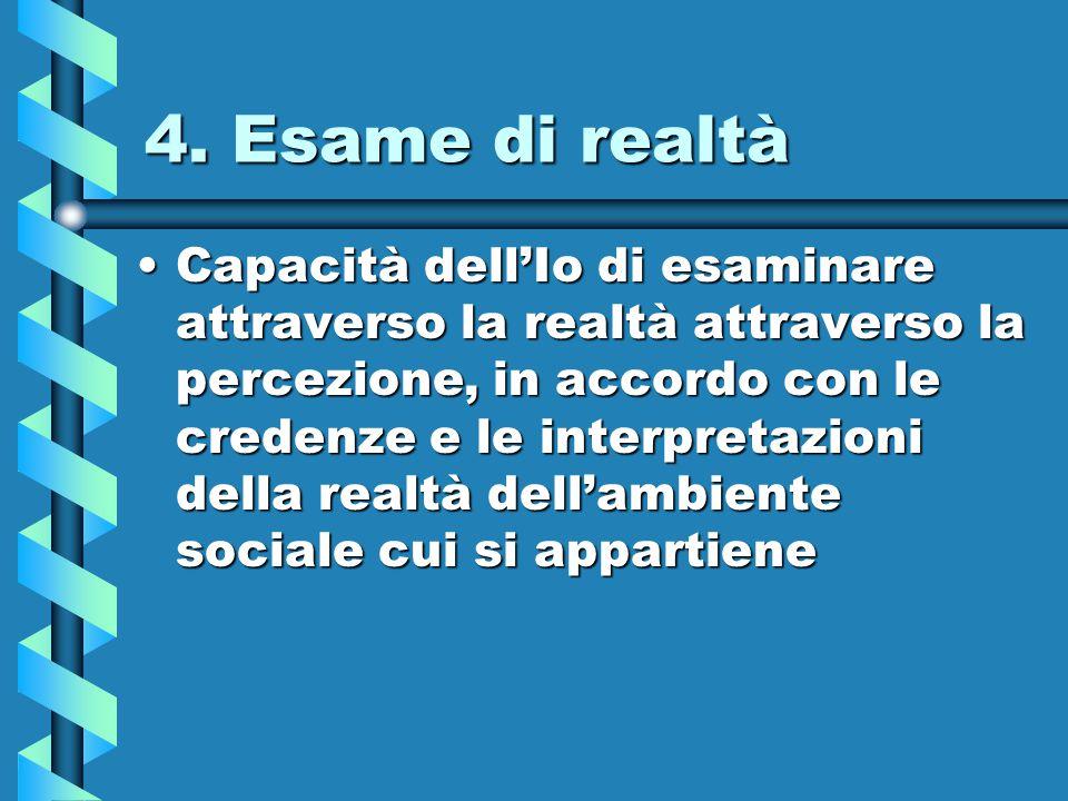 4. Esame di realtà Capacità dell'Io di esaminare attraverso la realtà attraverso la percezione, in accordo con le credenze e le interpretazioni della