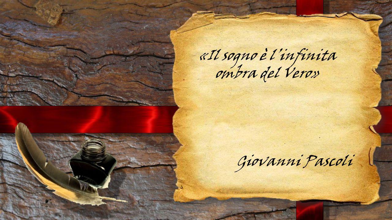 «Il sogno è l'infinita ombra del Vero» Giovanni Pascoli