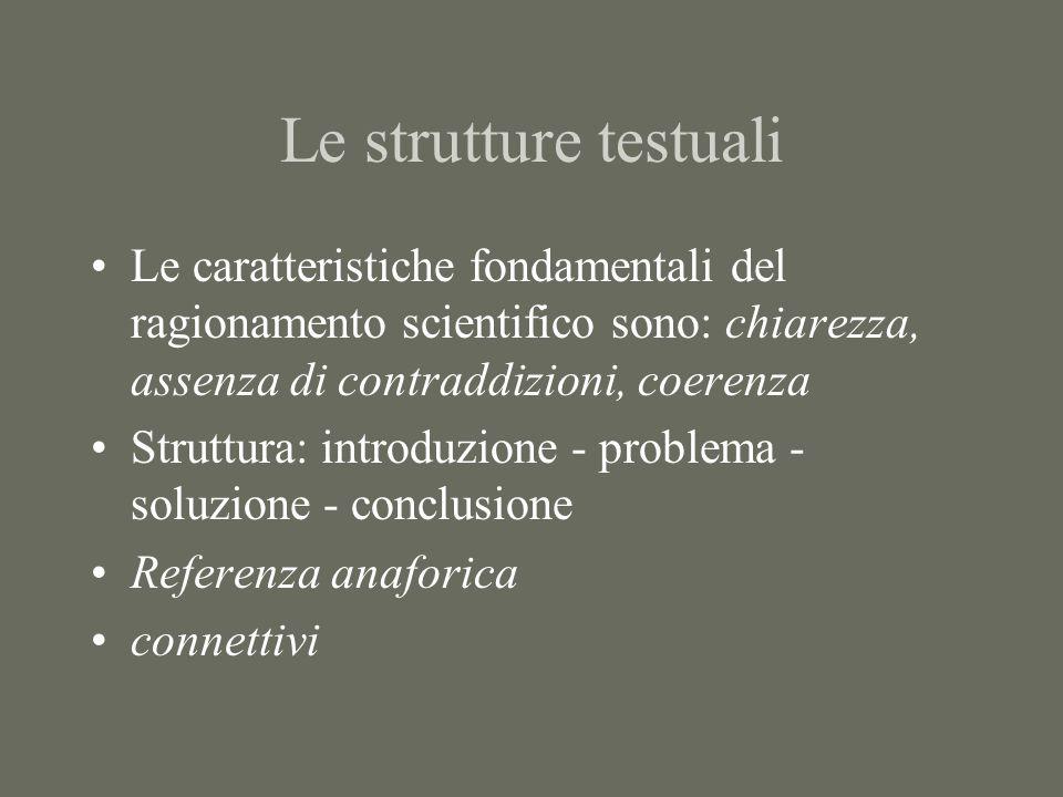 Le strutture testuali Le caratteristiche fondamentali del ragionamento scientifico sono: chiarezza, assenza di contraddizioni, coerenza Struttura: introduzione - problema - soluzione - conclusione Referenza anaforica connettivi