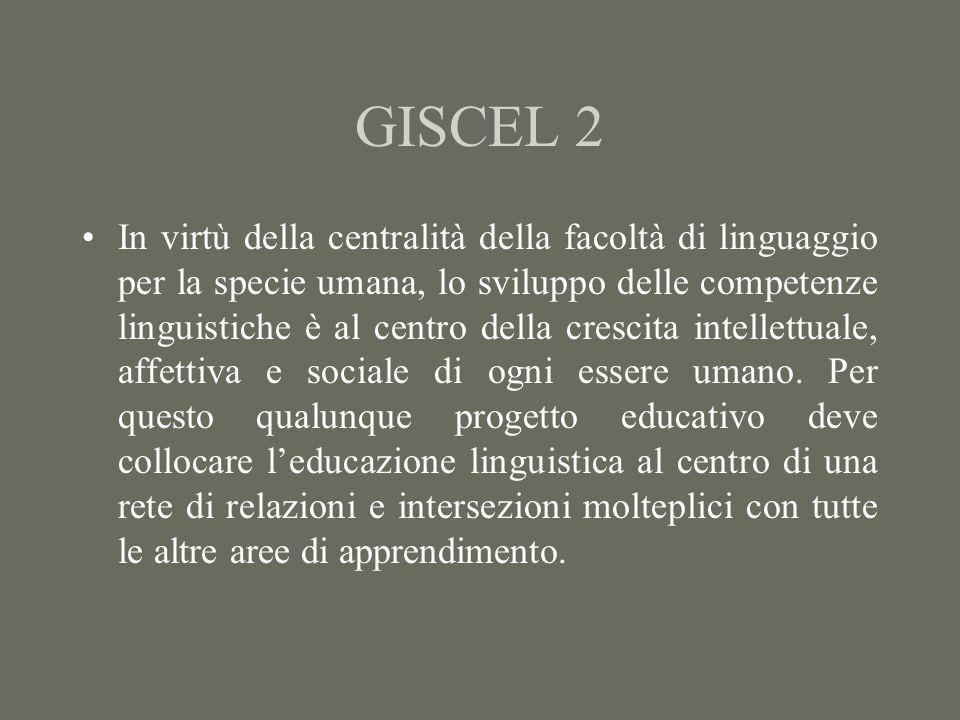 GISCEL 2 In virtù della centralità della facoltà di linguaggio per la specie umana, lo sviluppo delle competenze linguistiche è al centro della crescita intellettuale, affettiva e sociale di ogni essere umano.