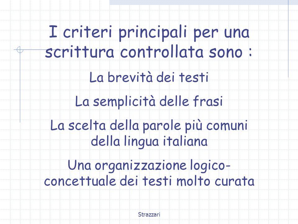 Strazzari I criteri principali per una scrittura controllata sono : La brevità dei testi La semplicità delle frasi La scelta della parole più comuni della lingua italiana Una organizzazione logico- concettuale dei testi molto curata