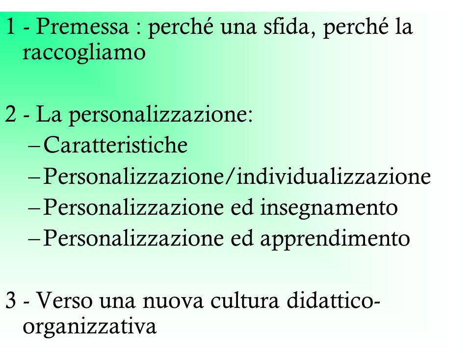 1 - Premessa : perché una sfida, perché la raccogliamo 2 - La personalizzazione: –Caratteristiche –Personalizzazione/individualizzazione –Personalizzazione ed insegnamento –Personalizzazione ed apprendimento 3 - Verso una nuova cultura didattico- organizzativa
