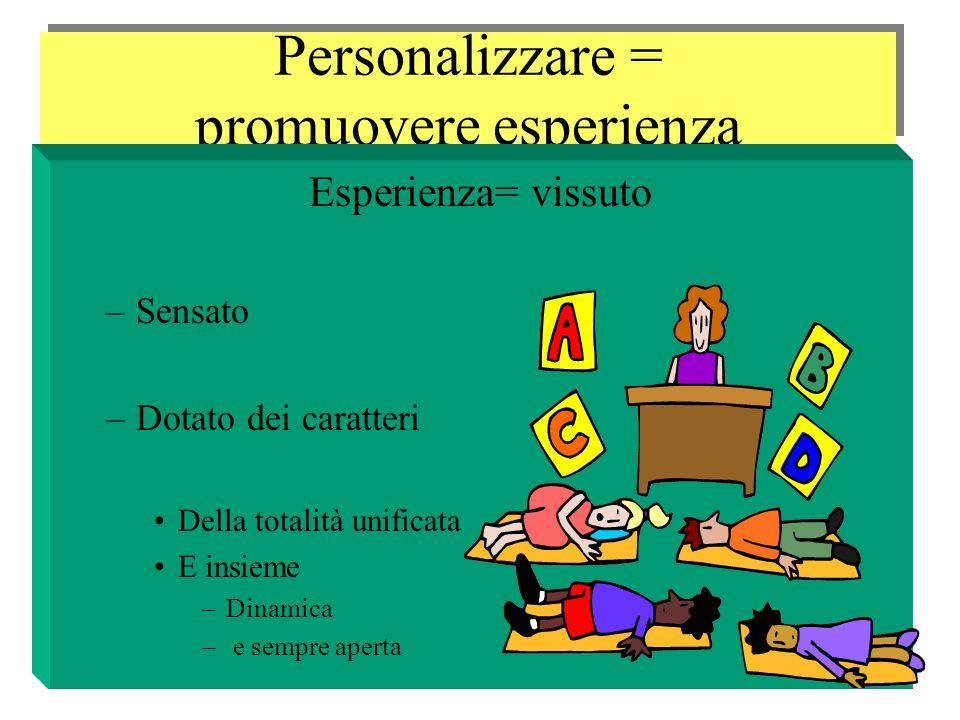 Personalizzare = promuovere esperienza Esperienza= vissuto –Sensato –Dotato dei caratteri Della totalità unificata E insieme –Dinamica – e sempre aperta