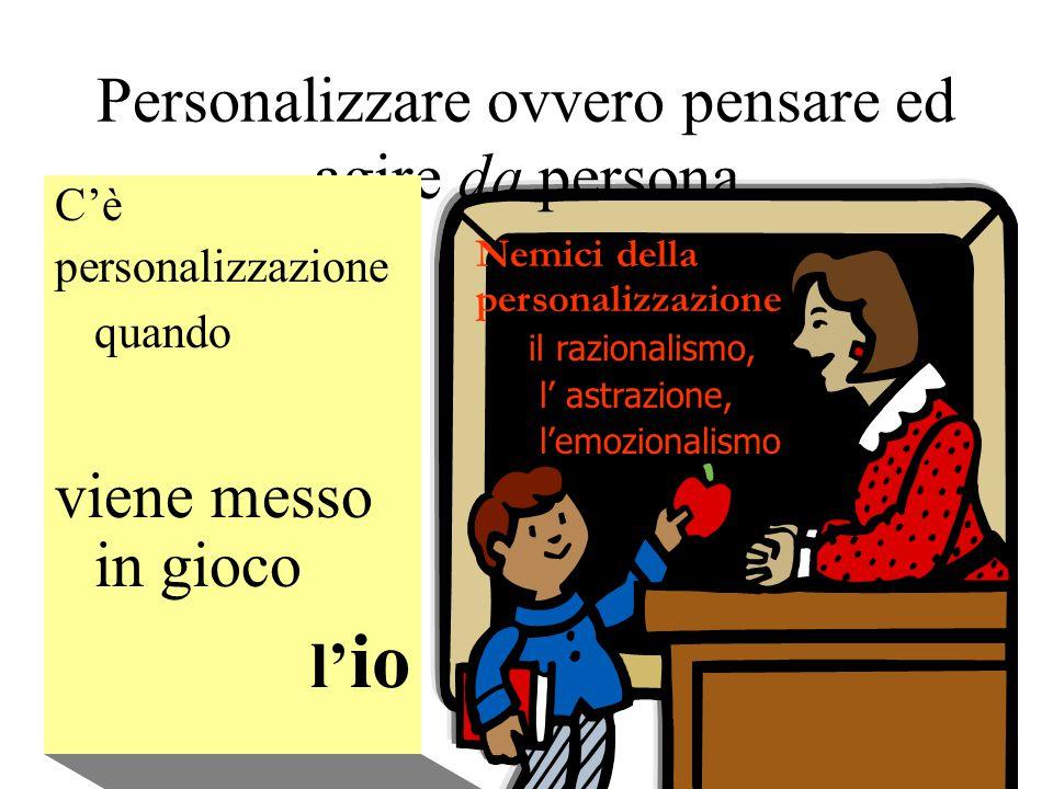 Personalizzare ovvero pensare ed agire da persona C'è personalizzazione quando viene messo in gioco l' io Nemici della personalizzazione il razionalismo, l' astrazione, l'emozionalismo
