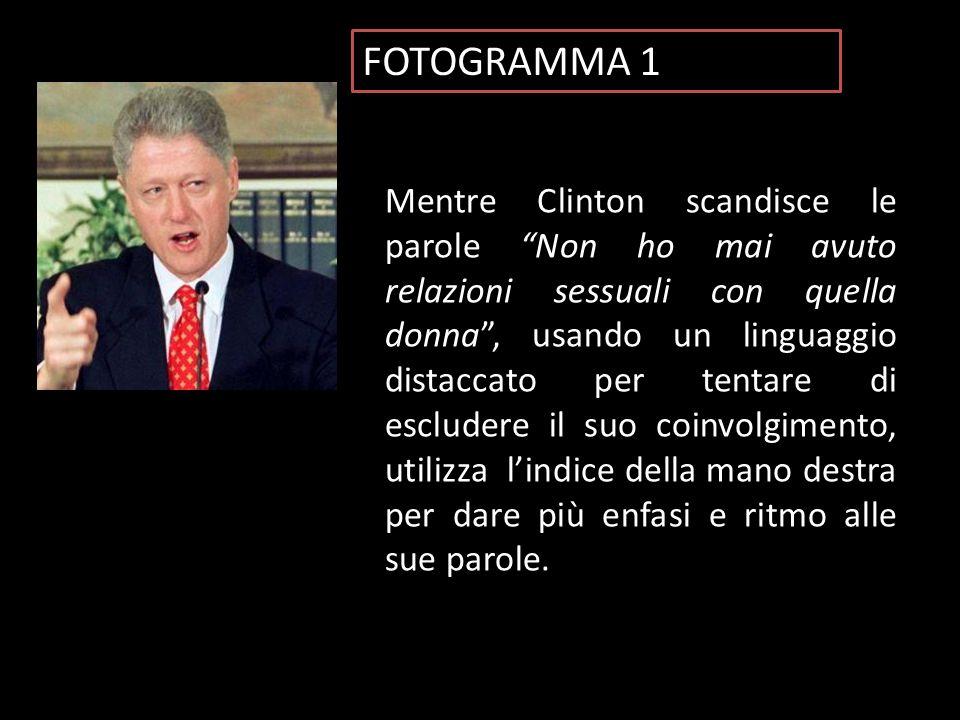 FOTOGRAMMA 1 Mentre Clinton scandisce le parole Non ho mai avuto relazioni sessuali con quella donna , usando un linguaggio distaccato per tentare di escludere il suo coinvolgimento, utilizza l'indice della mano destra per dare più enfasi e ritmo alle sue parole.