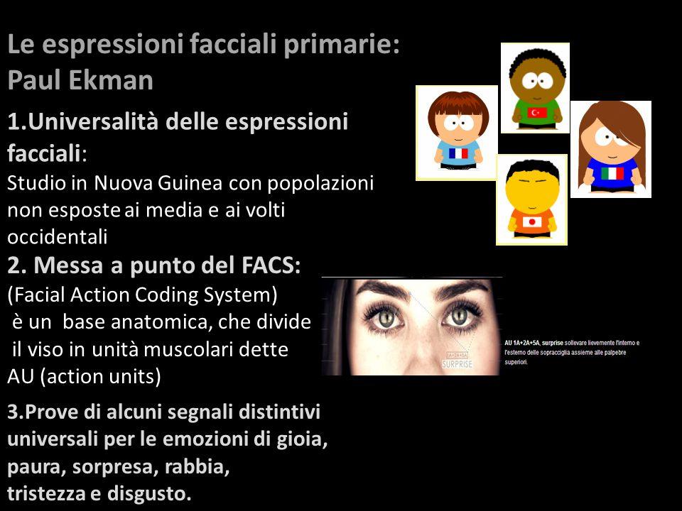 Le espressioni facciali primarie: Paul Ekman 1.Universalità delle espressioni facciali: Studio in Nuova Guinea con popolazioni non esposte ai media e ai volti occidentali 2.