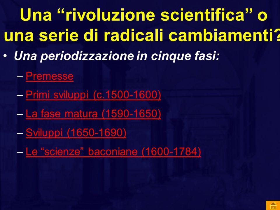 """Una """"rivoluzione scientifica"""" o una serie di radicali cambiamenti? Una periodizzazione in cinque fasi: –PremessePremesse –Primi sviluppi (c.1500-1600)"""