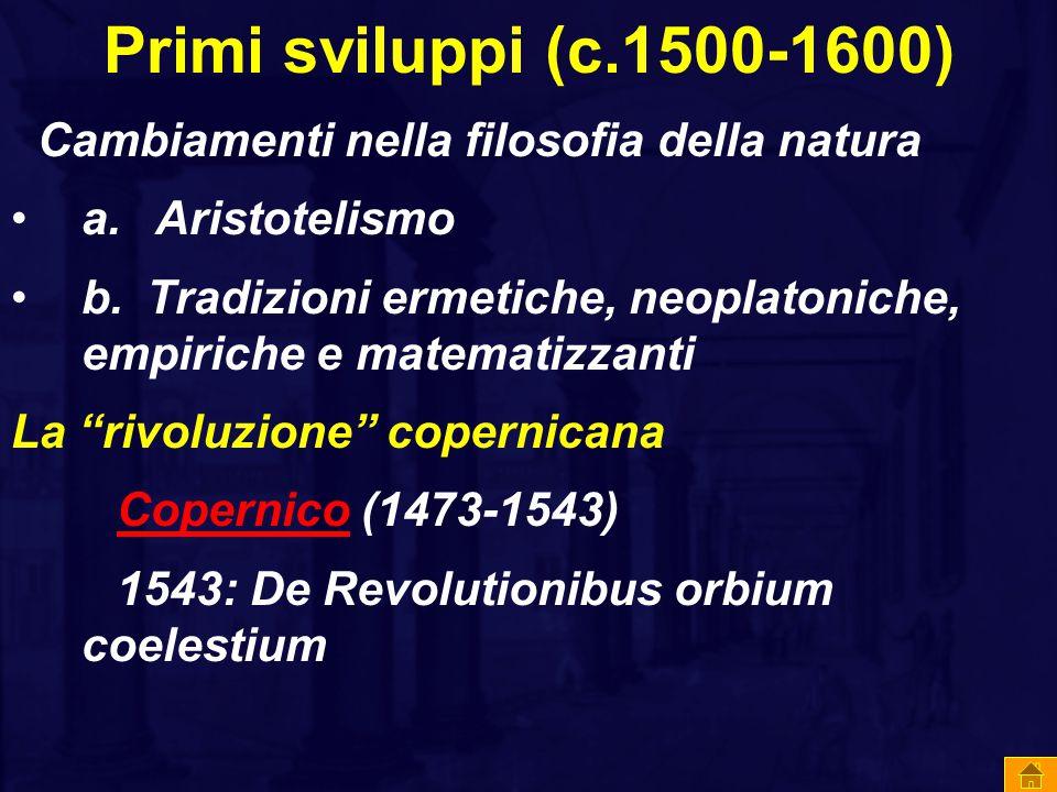 Primi sviluppi (c.1500-1600) Cambiamenti nella filosofia della natura a. Aristotelismo b. Tradizioni ermetiche, neoplatoniche, empiriche e matematizza