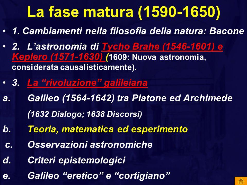 La fase matura (1590-1650) 1. Cambiamenti nella filosofia della natura: Bacone 2. L'astronomia di Tycho Brahe (1546-1601) e Keplero (1571-1630) ( 1609